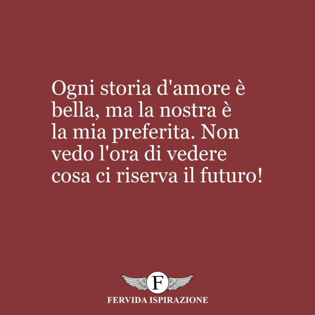 Ogni storia d'amore è bella, ma la nostra è la mia preferita. Non vedo l'ora di vedere cosa ci riserva il futuro!