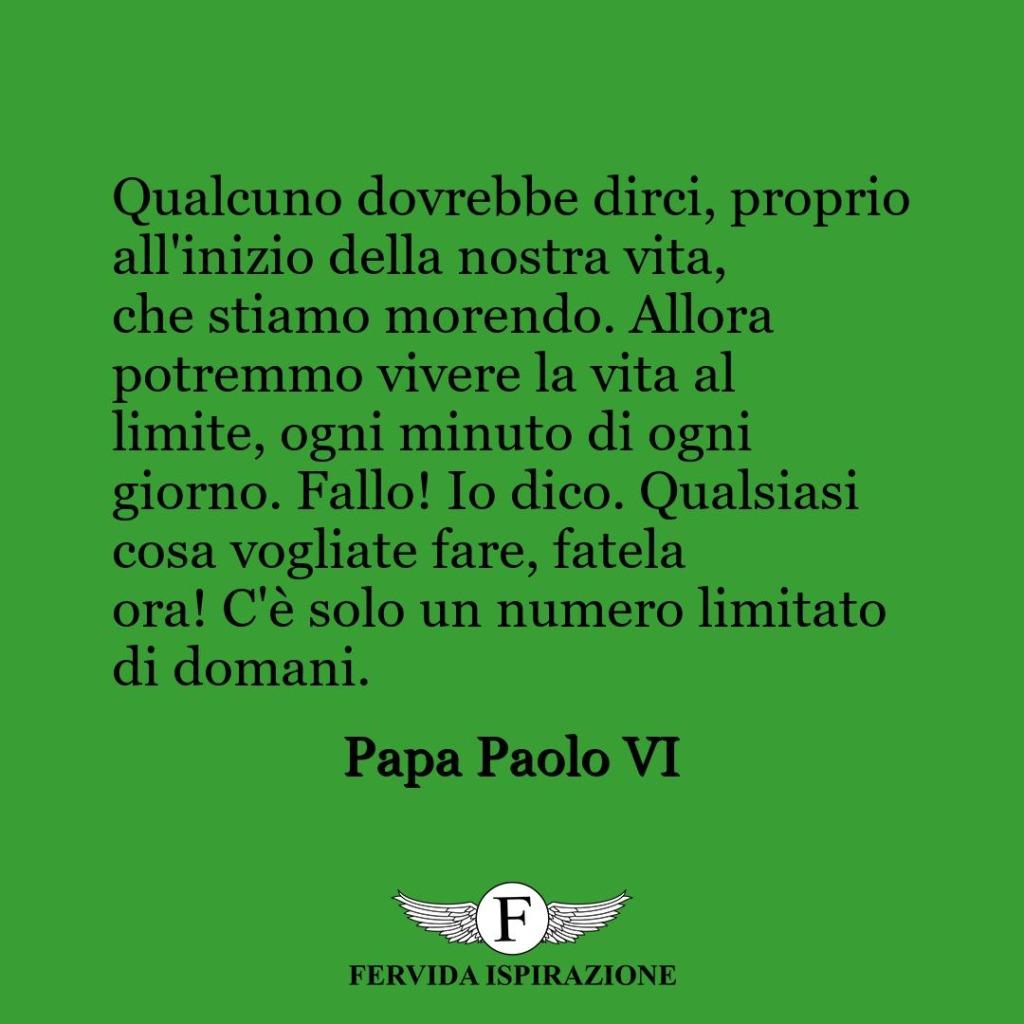 Qualcuno dovrebbe dirci, proprio all'inizio della nostra vita, che stiamo morendo. Allora potremmo vivere la vita al limite, ogni minuto di ogni giorno. Fallo! Io dico. Qualsiasi cosa vogliate fare, fatela ora! C'è solo un numero limitato di domani.  ~ Papa Paolo VI