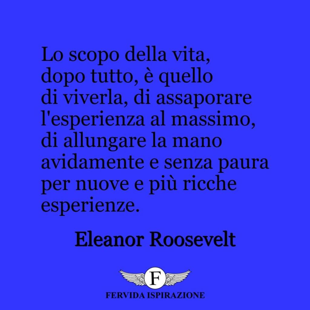 Lo scopo della vita, dopo tutto, è quello di viverla, di assaporare l'esperienza al massimo, di allungare la mano avidamente e senza paura per nuove e più ricche esperienze.  ~ Eleanor Roosevelt