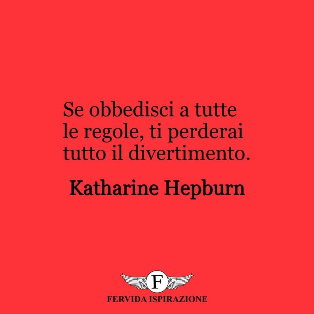 Se obbedisci a tutte le regole, ti perderai tutto il divertimento.  ~ Katharine Hepburn