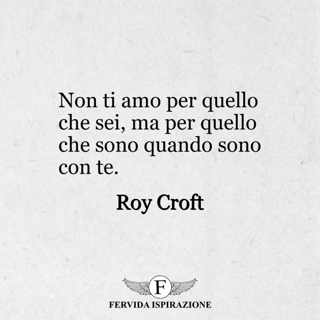 """31. """"Non ti amo per quello che sei, ma per quello che sono quando sono con te"""". - Roy Croft"""
