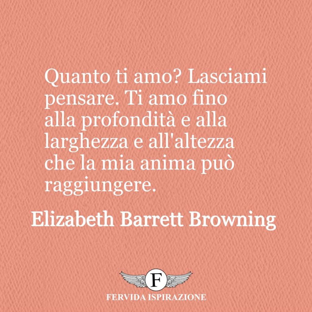Quanto ti amo? Lasciami pensare. Ti amo fino alla profondità e alla larghezza e all'altezza che la mia anima può raggiungere.  ~ Elizabeth Barrett Browning