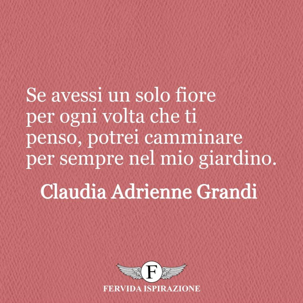 Se avessi un solo fiore per ogni volta che ti penso, potrei camminare per sempre nel mio giardino.  ~ Claudia Adrienne Grandi