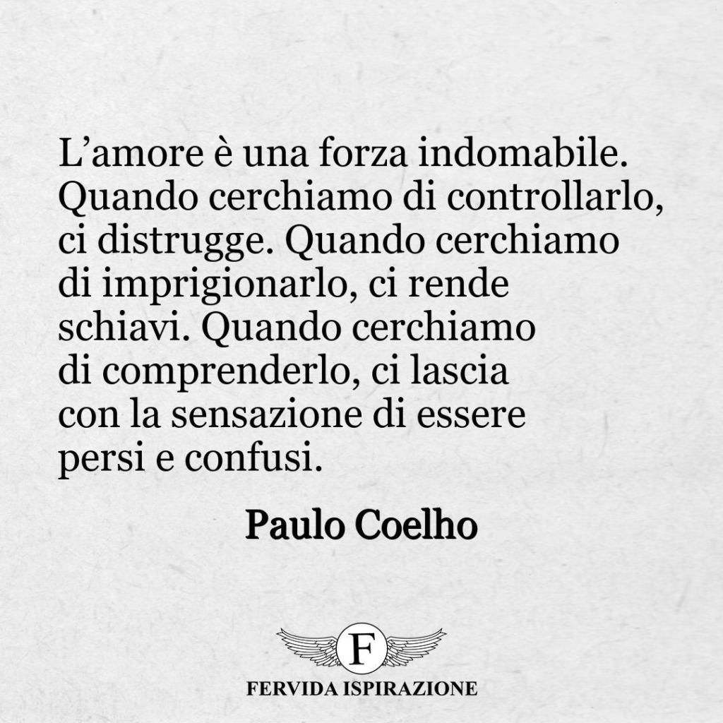"""62. """"L'amore è una forza indomabile. Quando cerchiamo di controllarlo, ci distrugge. Quando cerchiamo di imprigionarlo, ci rende schiavi. Quando cerchiamo di comprenderlo, ci lascia con la sensazione di essere persi e confusi"""". - Paulo Coelho"""