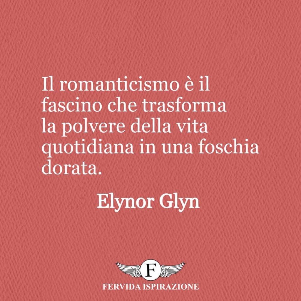 Il romanticismo è il fascino che trasforma la polvere della vita quotidiana in una foschia dorata.  ~ Elynor Glyn
