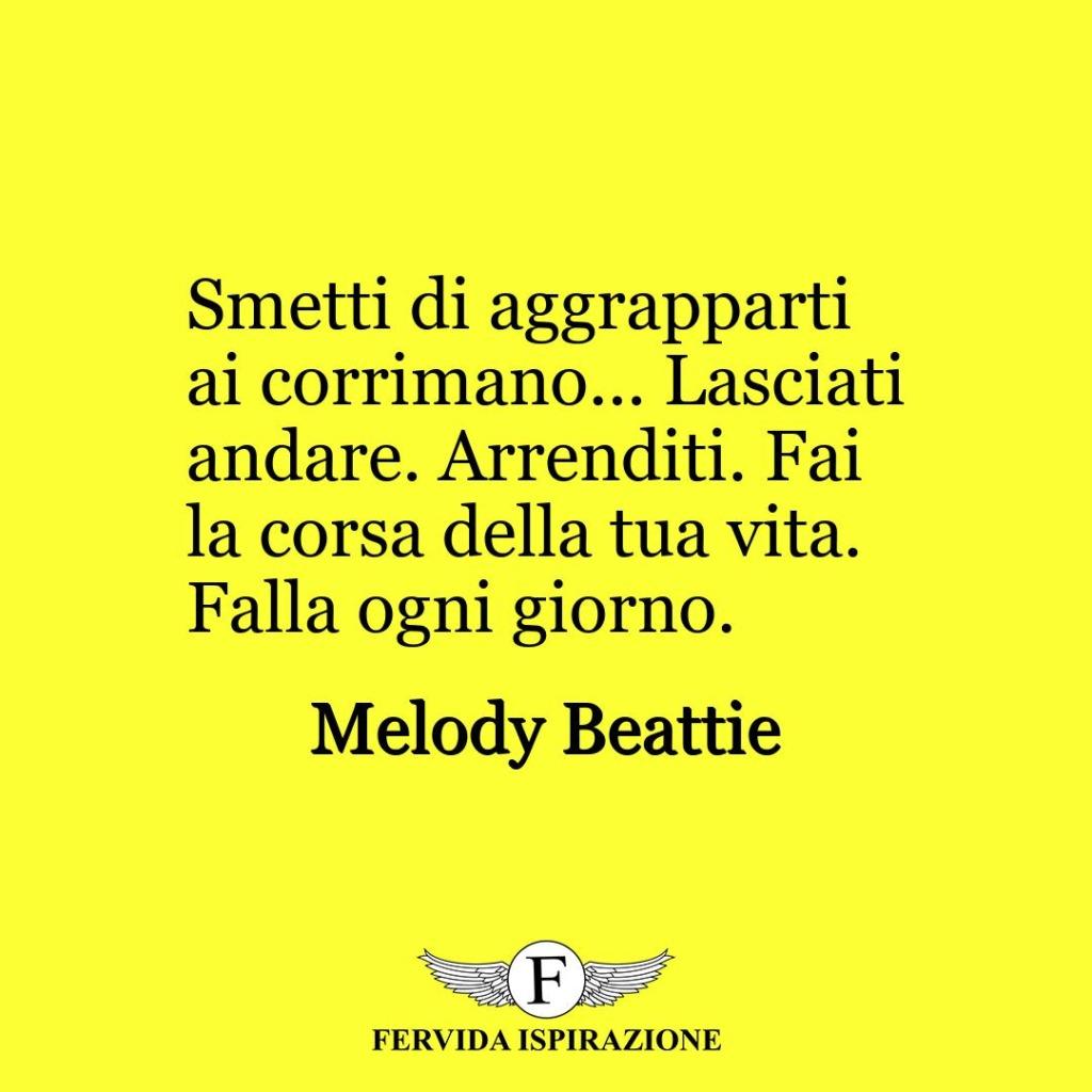 Smetti di aggrapparti ai corrimano... Lasciati andare. Arrenditi. Fai la corsa della tua vita. Falla ogni giorno.  ~ Melody Beattie