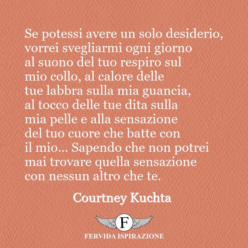 Se potessi avere un solo desiderio, vorrei svegliarmi ogni giorno al suono del tuo respiro sul mio collo, al calore delle tue labbra sulla mia guancia, al tocco delle tue dita sulla mia pelle e alla sensazione del tuo cuore che batte con il mio... Sapendo che non potrei mai trovare quella sensazione con nessun altro che te.  ~ Courtney Kuchta