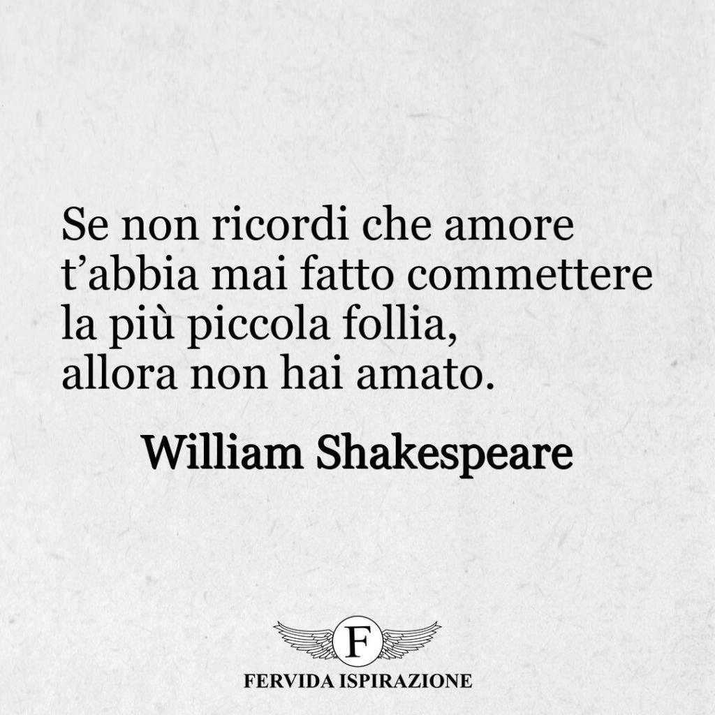 Se non ricordi che amore t'abbia mai fatto commettere la più piccola follia, allora non hai amato.  ~ William Shakespeare