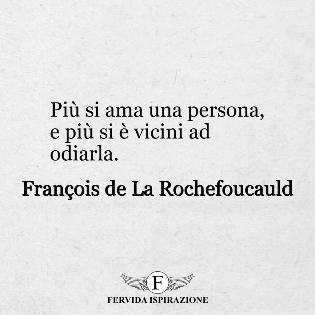Più si ama una persona, e più si è vicini ad odiarla. ~ François de La Rochefoucauld