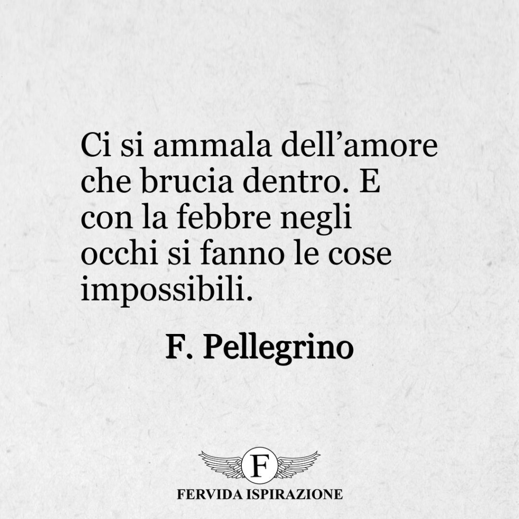 Ci si ammala dell'amore che brucia dentro. E con la febbre negli occhi si fanno le cose impossibili. ~ F. Pellegrino