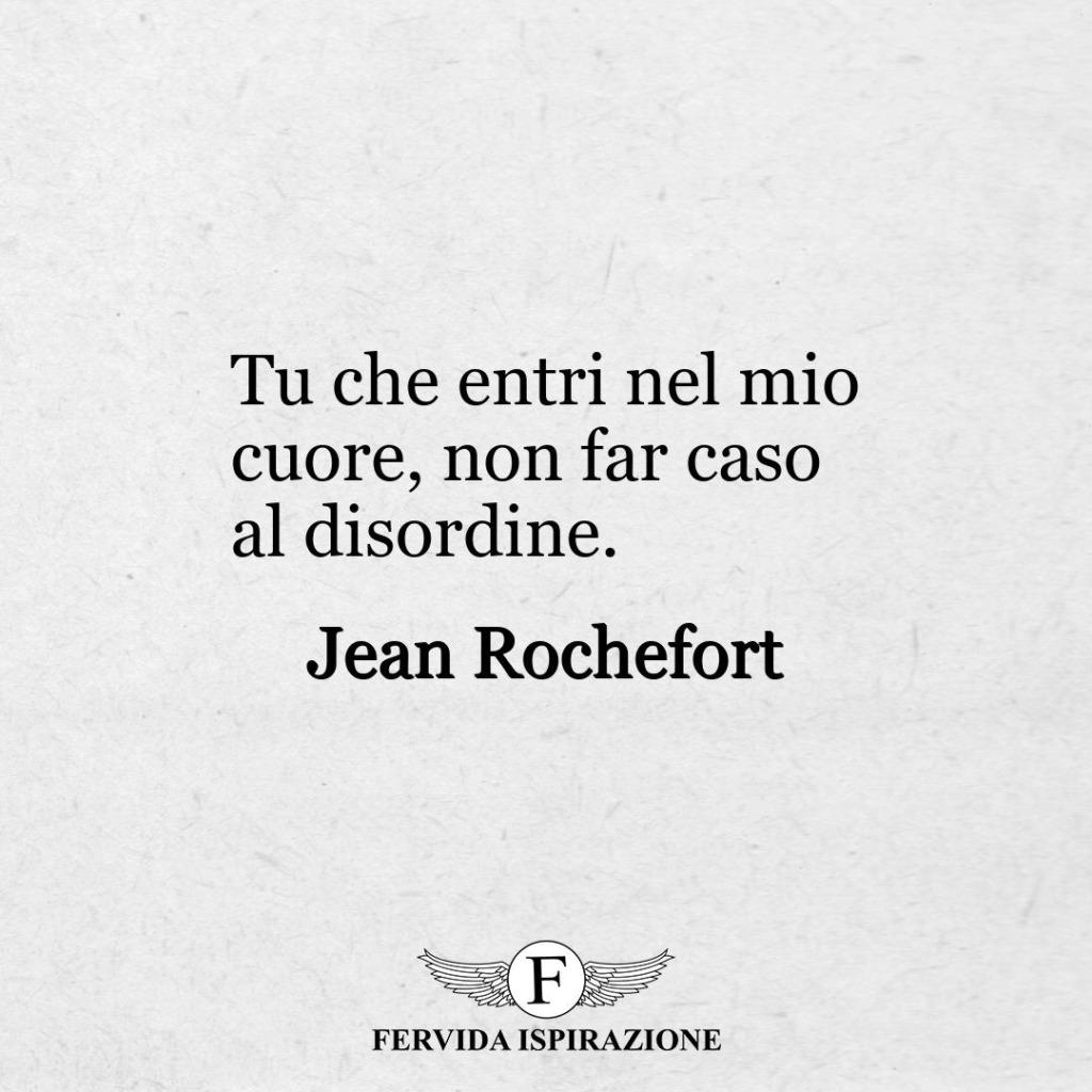 Tu che entri nel mio cuore, non far caso al disordine.  ~ Jean Rochefort