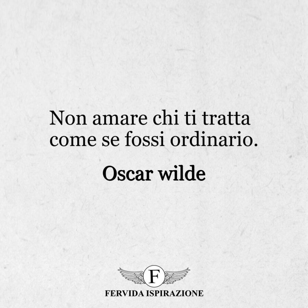 Non amare chi ti tratta come se fossi ordinario. ~ Oscar wilde