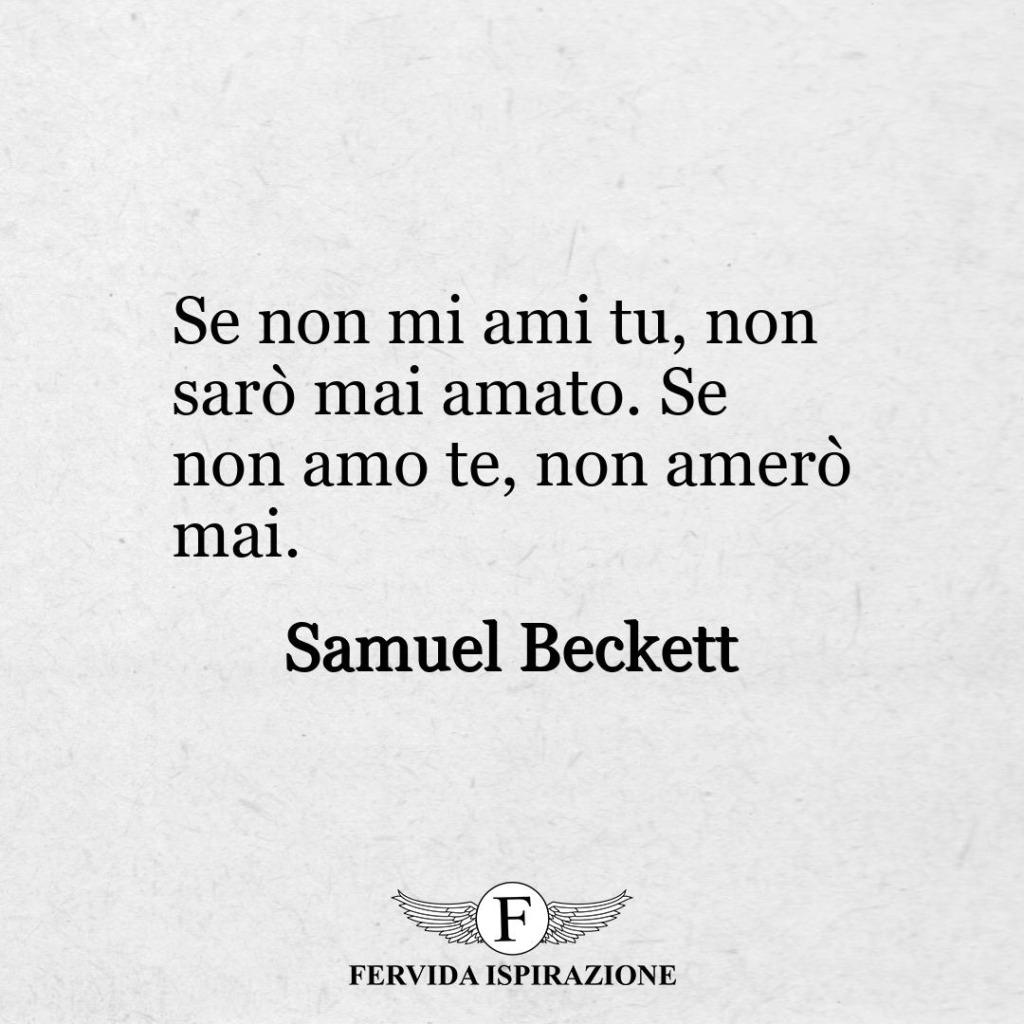 Se non mi ami tu, non sarò mai amato. Se non amo te, non amerò mai. ~ Samuel Beckett