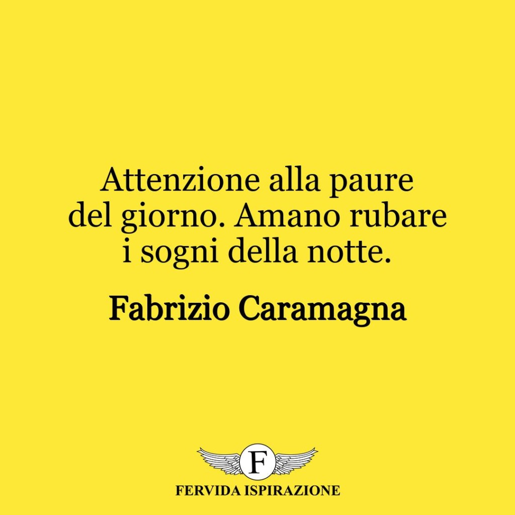 Attenzione alla paure del giorno. Amano rubare i sogni della notte. ~ Fabrizio Caramagna
