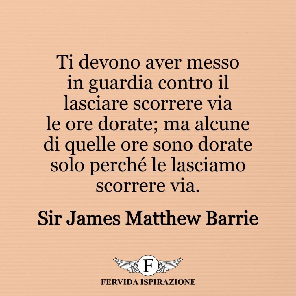 Ti devono aver messo in guardia contro il lasciare scorrere via le ore dorate; ma alcune di quelle ore sono dorate solo perché le lasciamo scorrere via. ~ Sir James Matthew Barrie