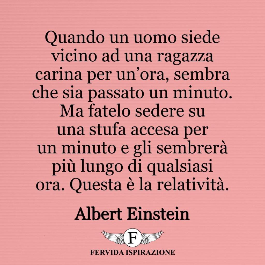 Quando un uomo siede vicino ad una ragazza carina per un'ora, sembra che sia passato un minuto. Ma fatelo sedere su una stufa accesa per un minuto e gli sembrerà più lungo di qualsiasi ora. Questa è la relatività. ~ Albert Einstein