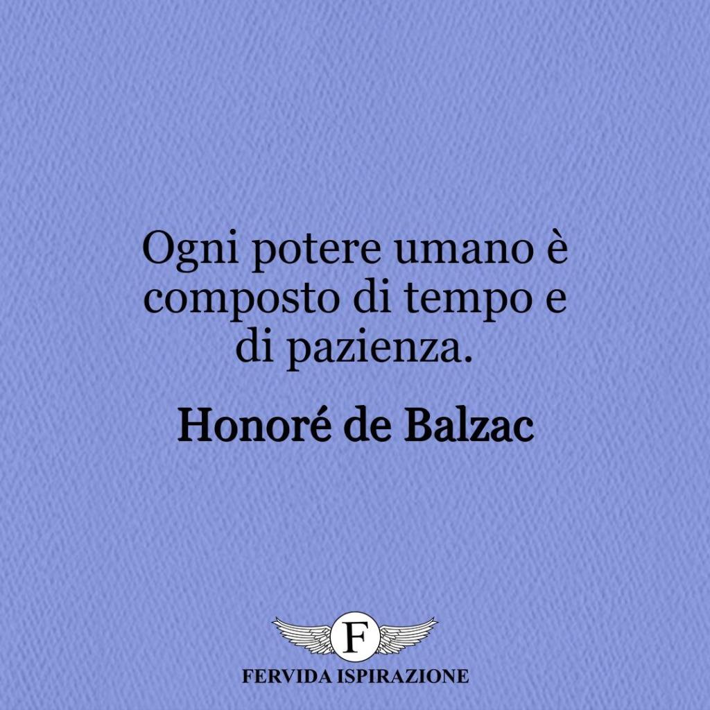 Ogni potere umano è composto di tempo e di pazienza. ~ Honoré de Balzac