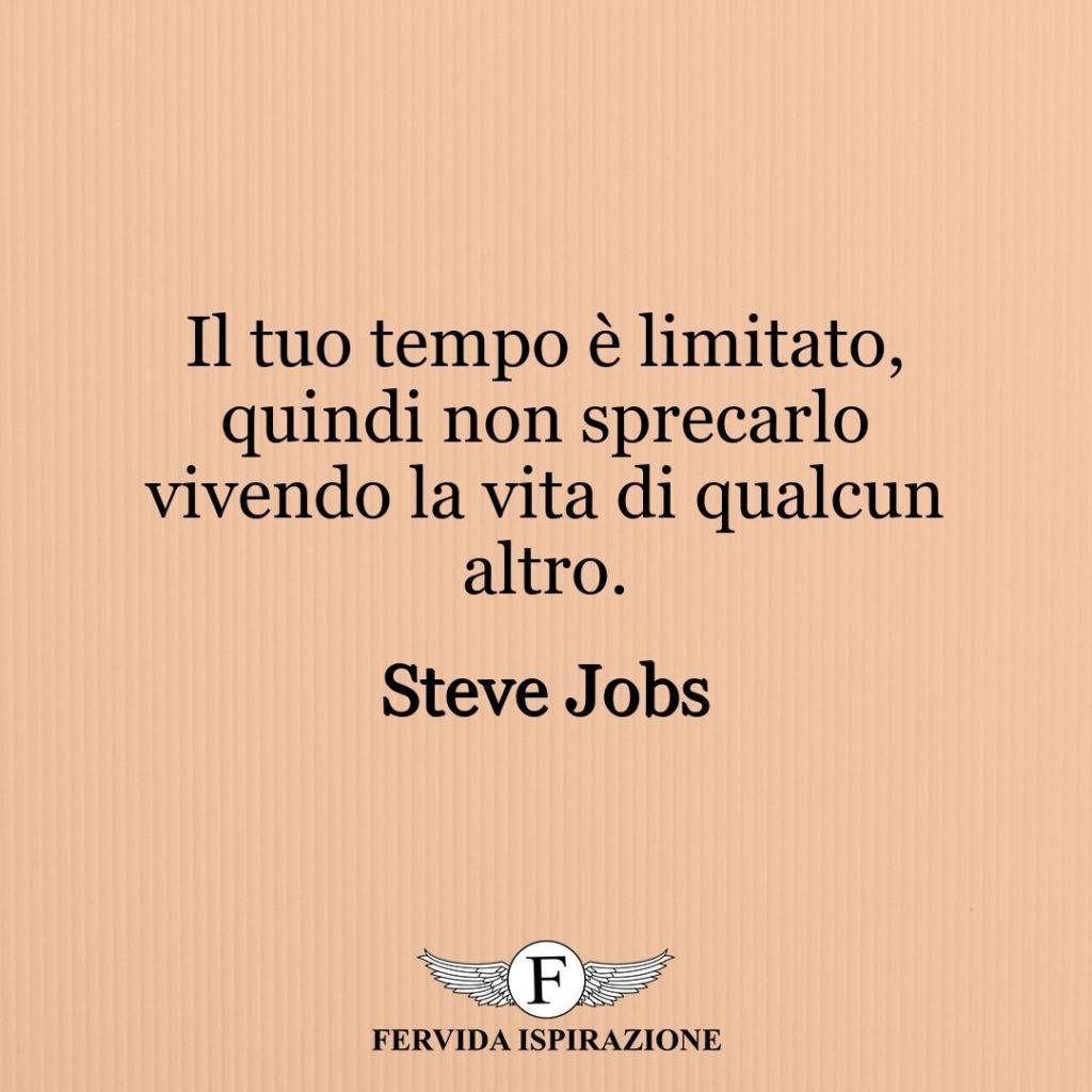Il tuo tempo è limitato, quindi non sprecarlo vivendo la vita di qualcun altro. ~ Steve Jobs
