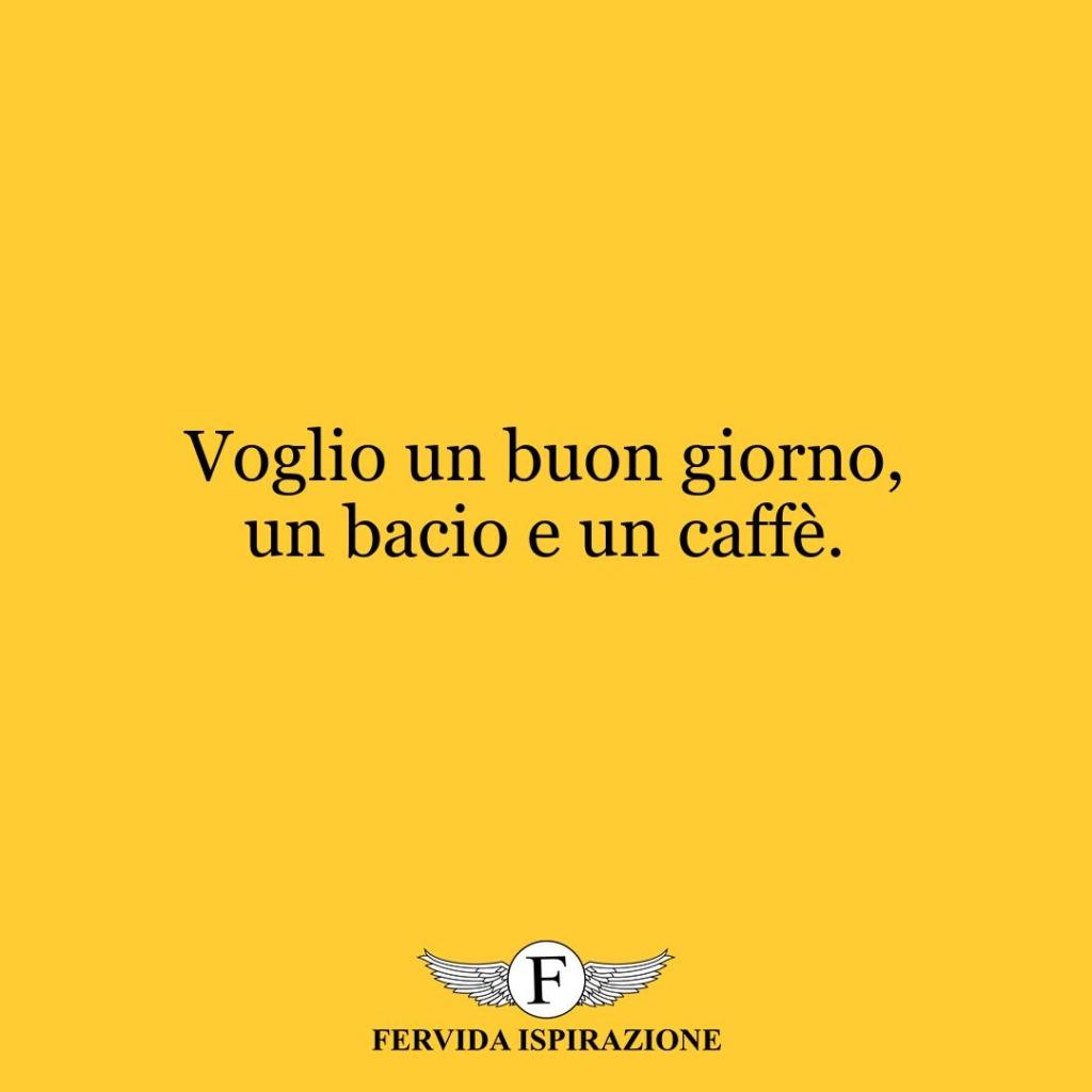 Voglio un buon giorno, un bacio e un caffè.