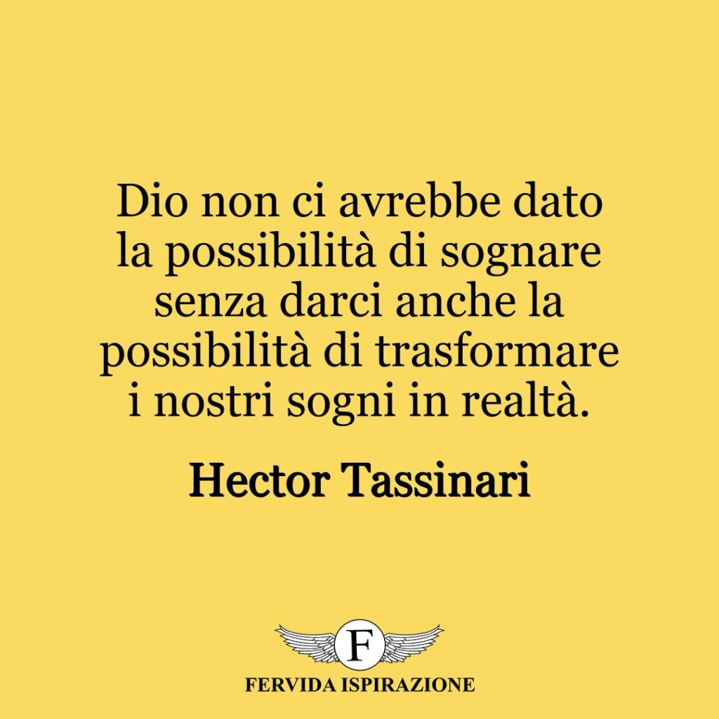 Dio non ci avrebbe dato la possibilità di sognare senza darci anche la possibilità di trasformare i nostri sogni in realtà.  ~ Hector Tassinari
