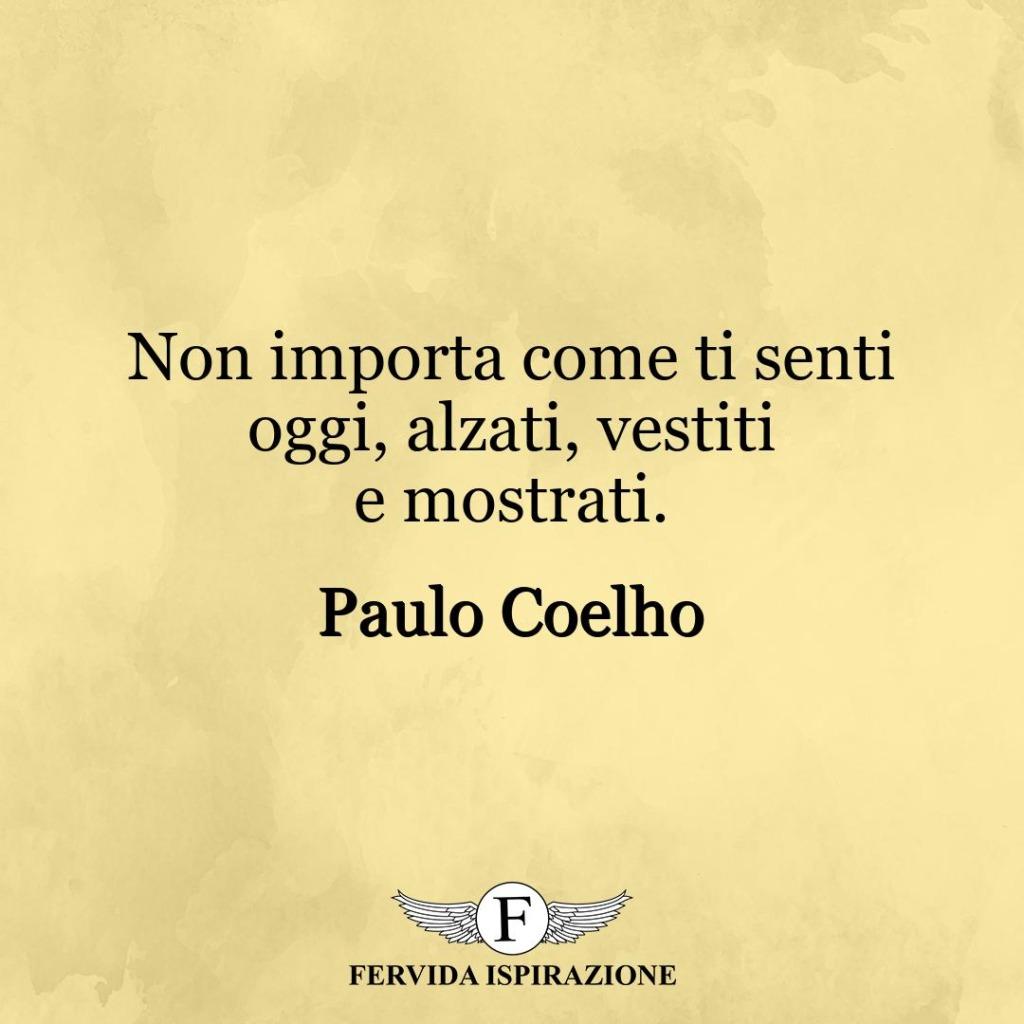Non importa come ti senti oggi, alzati, vestiti e mostrati. ~ Paulo Coelho