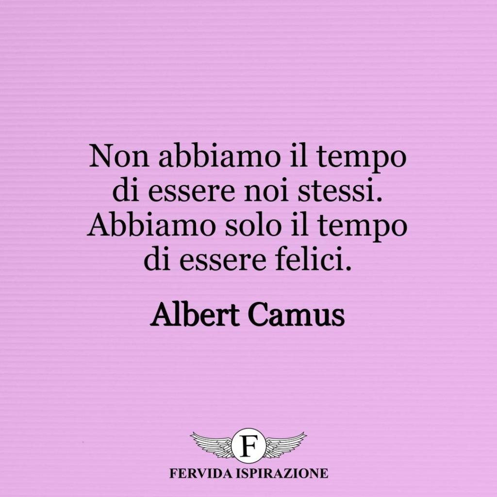 Non abbiamo il tempo di essere noi stessi. Abbiamo solo il tempo di essere felici. ~ Albert Camus