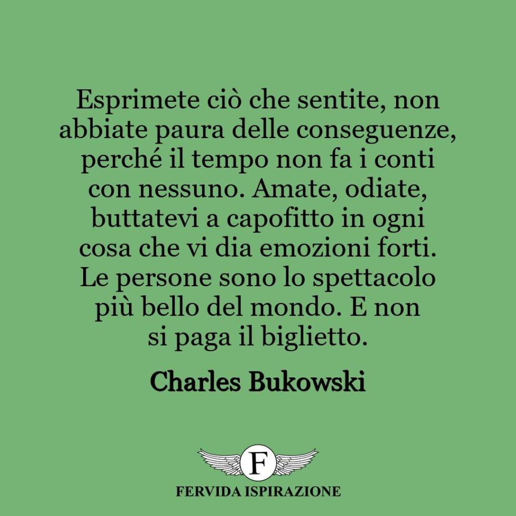 Esprimete ciò che sentite, non abbiate paura delle conseguenze, perché il tempo non fa i conti con nessuno. Amate, odiate, buttatevi a capofitto in ogni cosa che vi dia emozioni forti. Le persone sono lo spettacolo più bello del mondo. E non si paga il biglietto. ~ Charles Bukowski