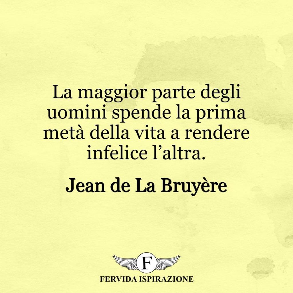 La maggior parte degli uomini spende la prima metà della vita a rendere infelice l'altra. ~ Jean de La Bruyère