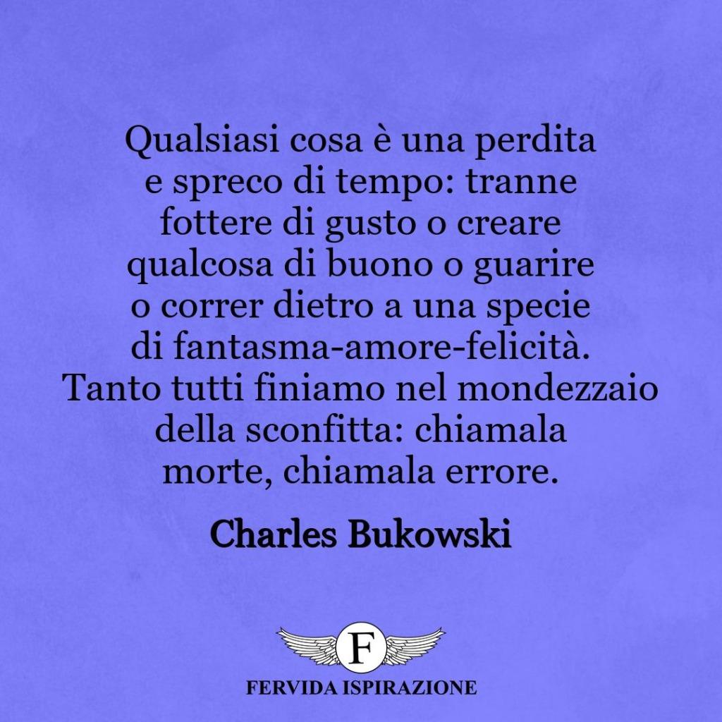 Qualsiasi cosa è una perdita e spreco di tempo: tranne fottere di gusto o creare qualcosa di buono o guarire o correr dietro a una specie di fantasma-amore-felicità. Tanto tutti finiamo nel mondezzaio della sconfitta: chiamala morte, chiamala errore. ~ Charles Bukowski