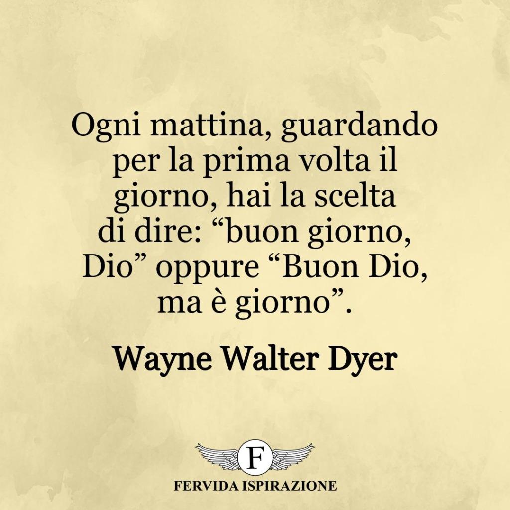 """Ogni mattina, guardando per la prima volta il giorno, hai la scelta di dire: """"buon giorno, Dio"""" oppure """"Buon Dio, ma è giorno"""". ~ Wayne Walter Dyer"""