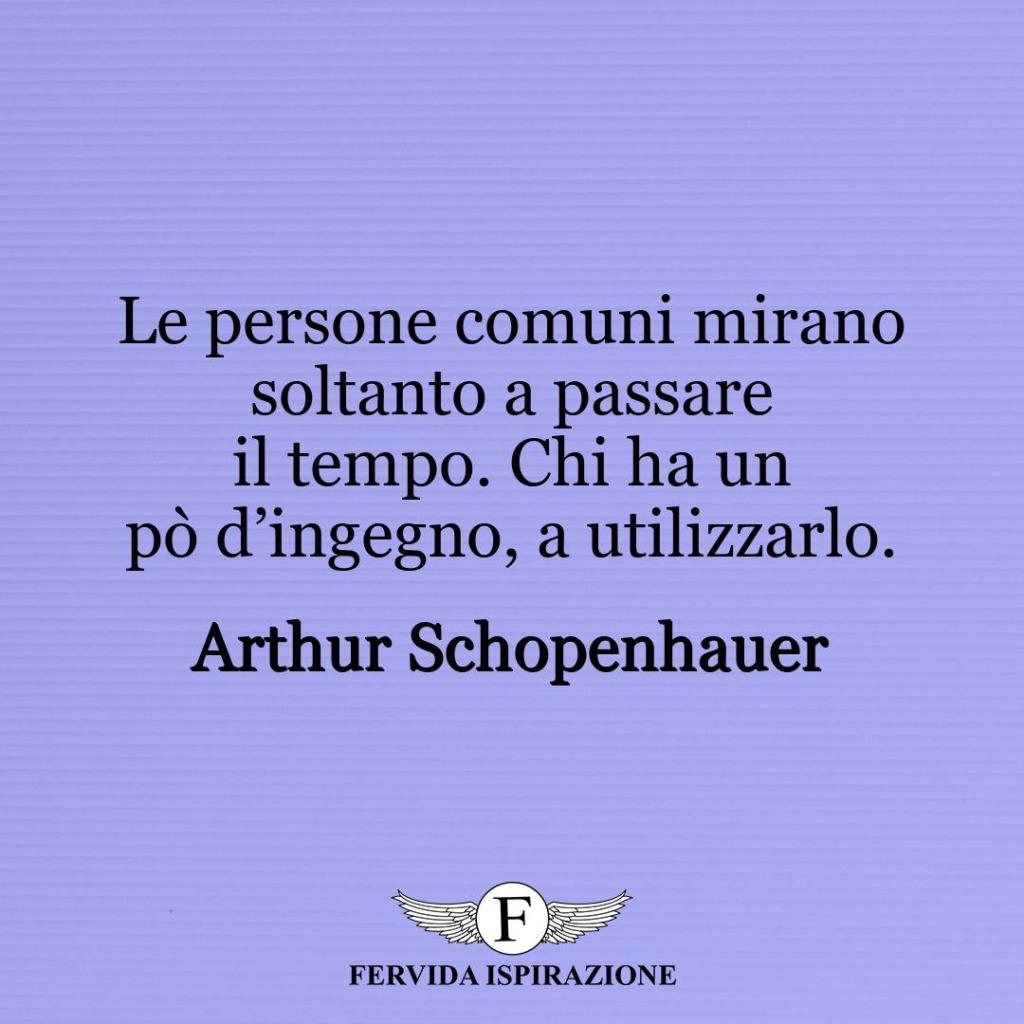 Le persone comuni mirano soltanto a passare il tempo. Chi ha un pò d'ingegno, a utilizzarlo. ~ Arthur Schopenhauer