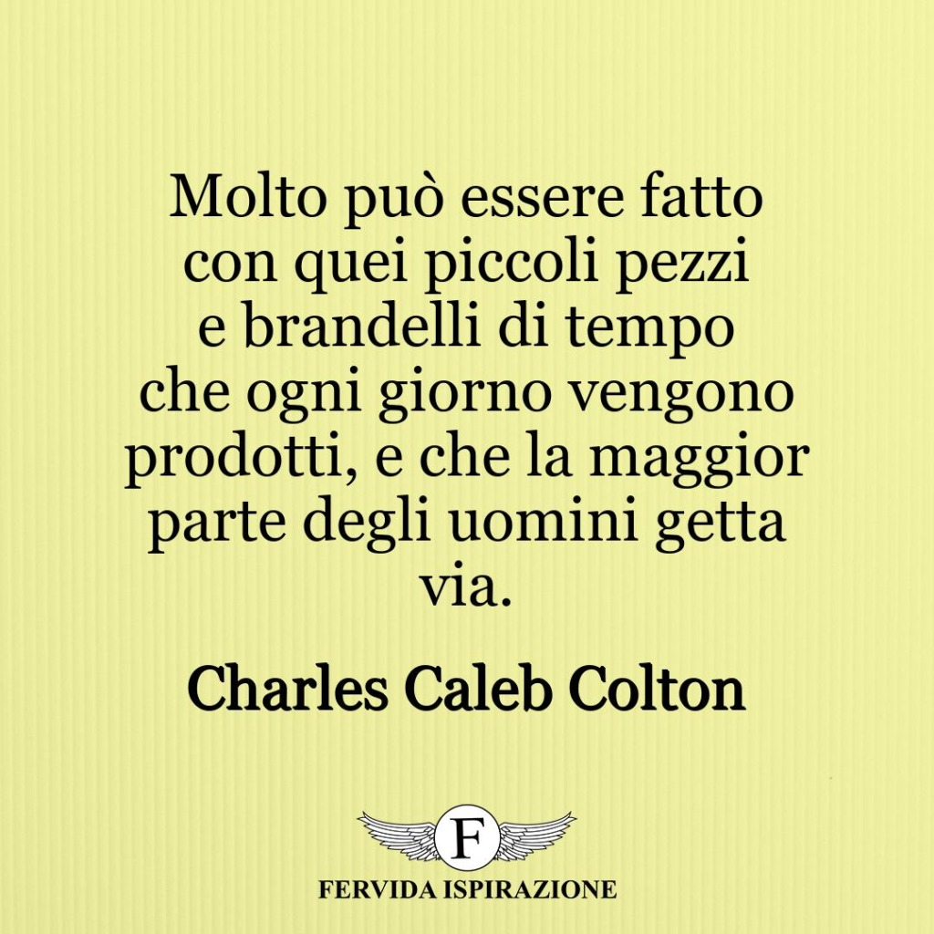 Molto può essere fatto con quei piccoli pezzi e brandelli di tempo che ogni giorno vengono prodotti, e che la maggior parte degli uomini getta via. ~ Charles Caleb Colton