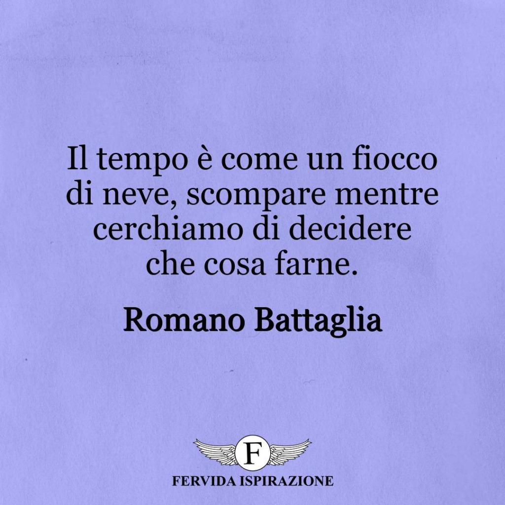 Il tempo è come un fiocco di neve, scompare mentre cerchiamo di decidere che cosa farne. ~ Romano Battaglia