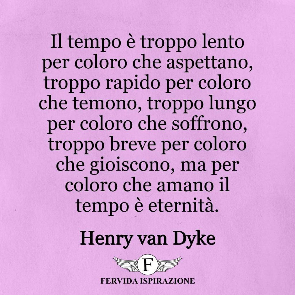 Il tempo è troppo lento per coloro che aspettano, troppo rapido per coloro che temono, troppo lungo per coloro che soffrono, troppo breve per coloro che gioiscono, ma per coloro che amano il tempo è eternità. ~ Henry van Dyke