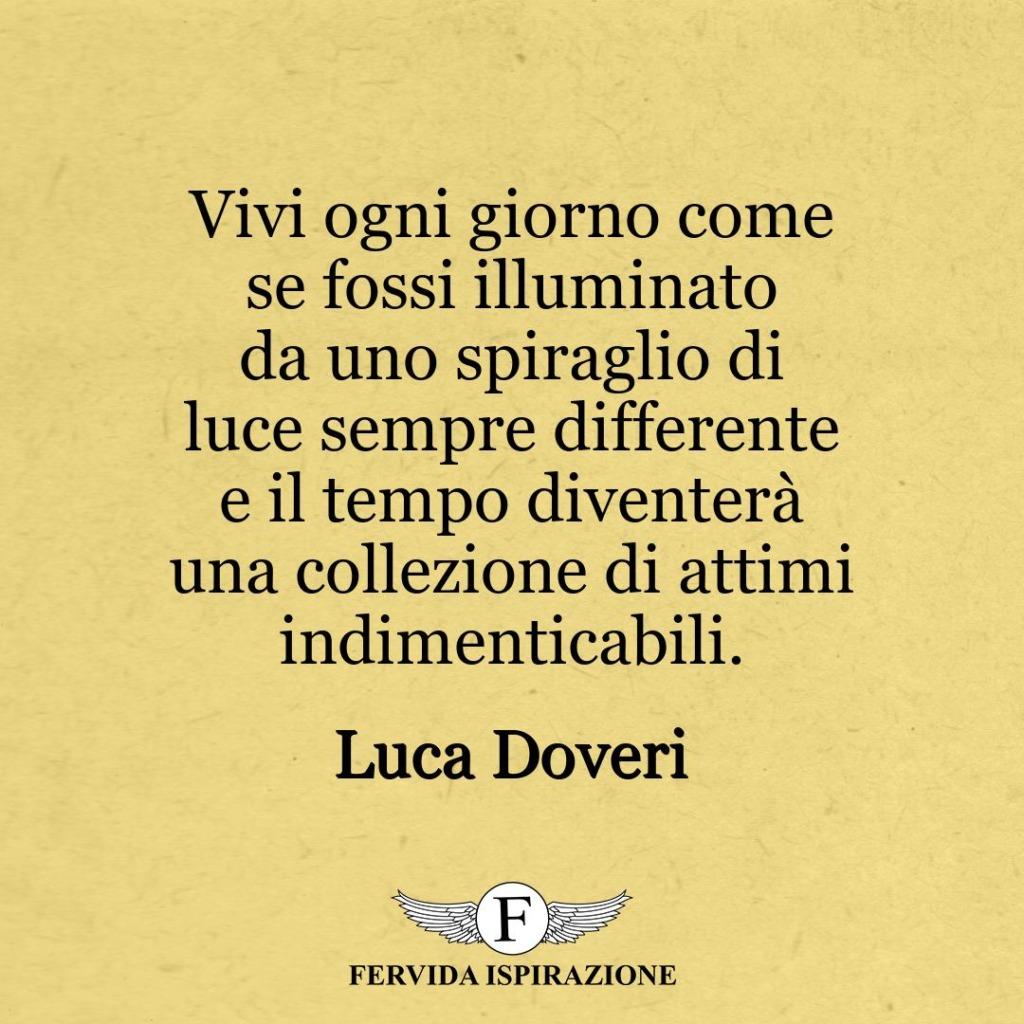 Vivi ogni giorno come se fossi illuminato da uno spiraglio di luce sempre differente e il tempo diventerà una collezione di attimi indimenticabili. ~ Luca Doveri