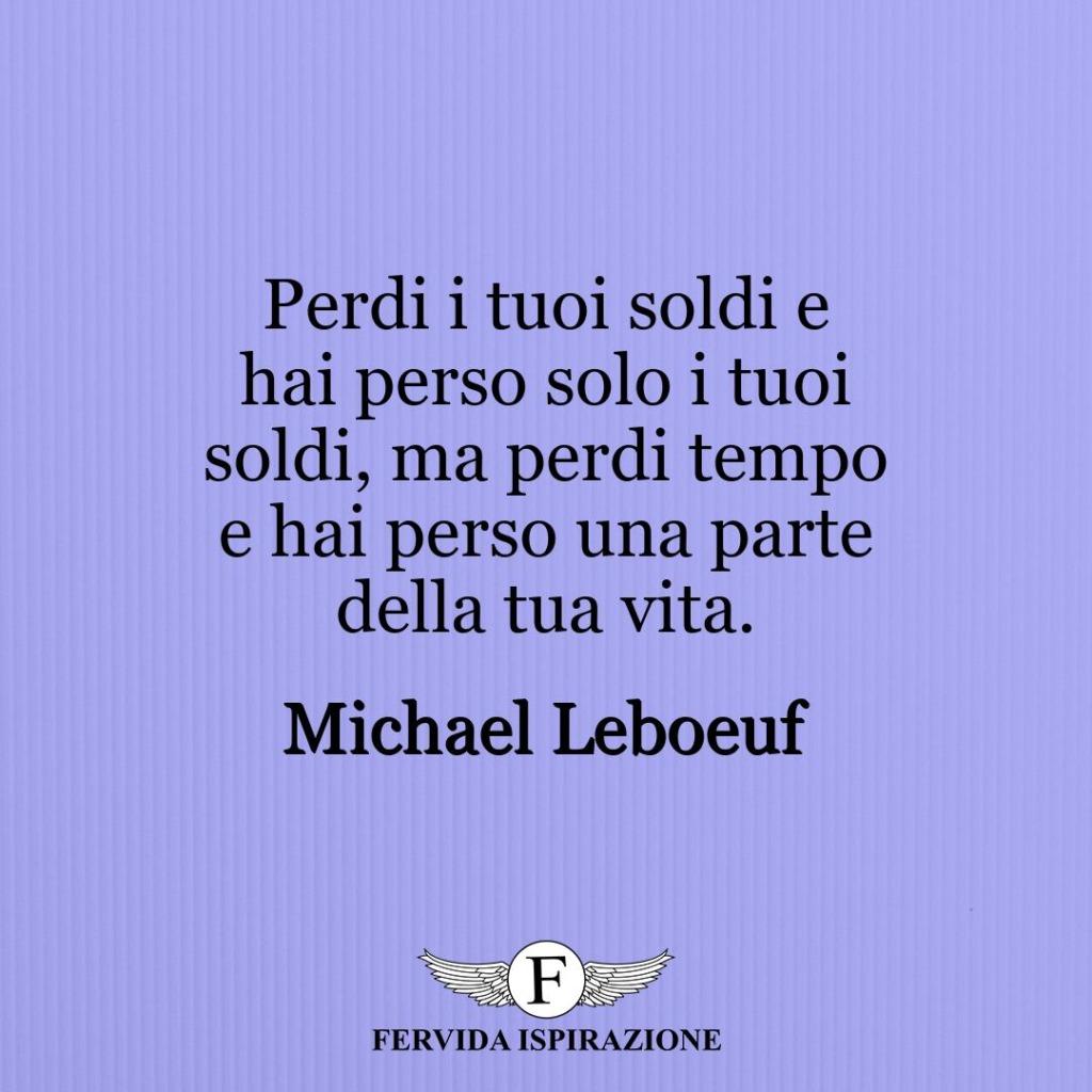 Perdi i tuoi soldi e hai perso solo i tuoi soldi, ma perdi tempo e hai perso una parte della tua vita. ~ Michael Leboeuf