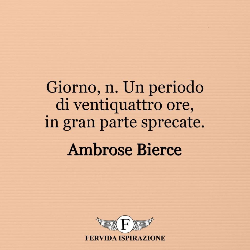 Giorno, n. Un periodo di ventiquattro ore, in gran parte sprecate. ~ Ambrose Bierce
