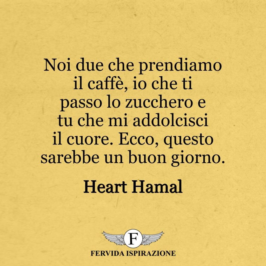 Noi due che prendiamo il caffè, io che ti passo lo zucchero e tu che mi addolcisci il cuore. Ecco, questo sarebbe un buon giorno. ~ Heart Hamal
